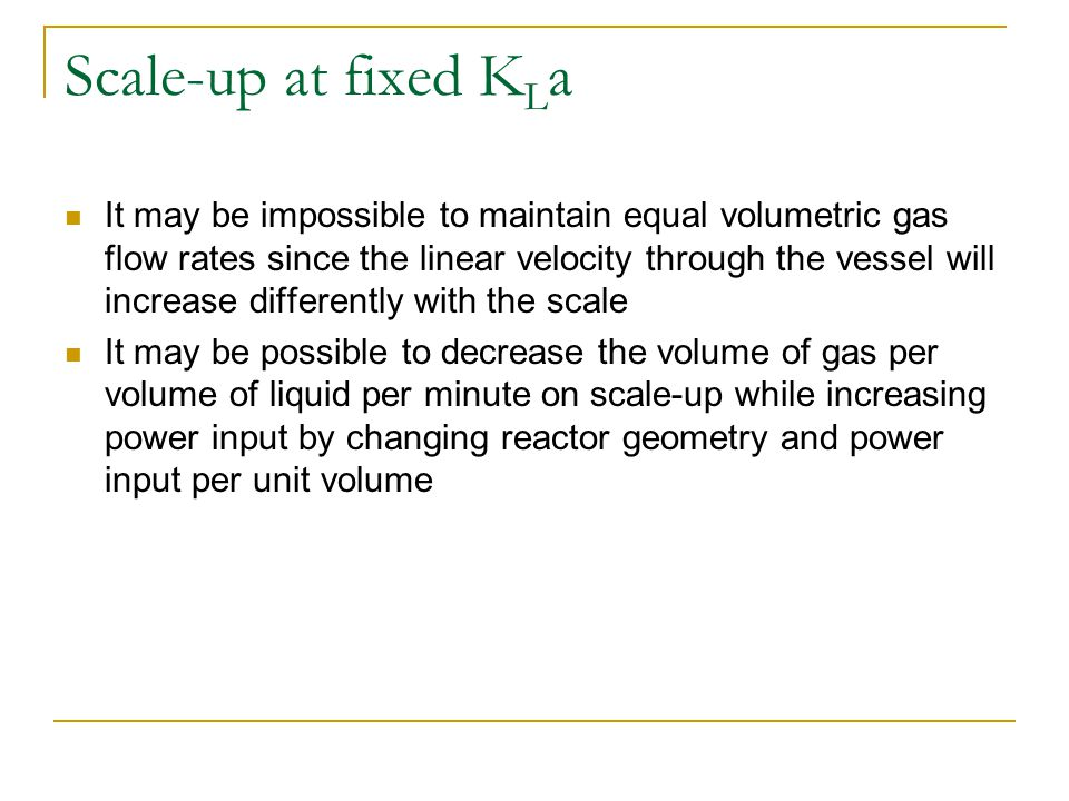 Scale-up at fixed K L a It may be impossible to maintain equal volumetric gas flow rates since the linear velocity through the vessel will increase di