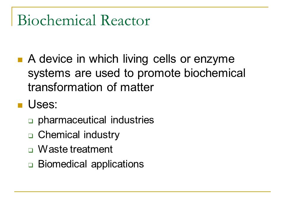 Biochemical Reactor A device in which living cells or enzyme systems are used to promote biochemical transformation of matter Uses: pharmaceutical ind