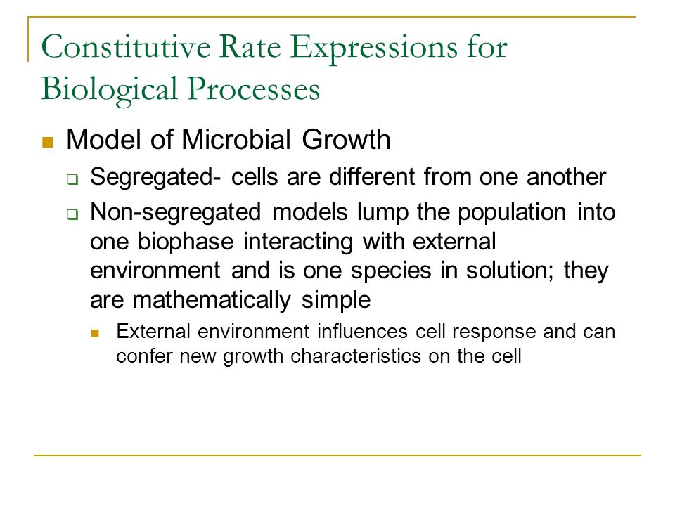 Constitutive Rate Expressions for Biological Processes Model of Microbial Growth Segregated- cells are different from one another Non-segregated model