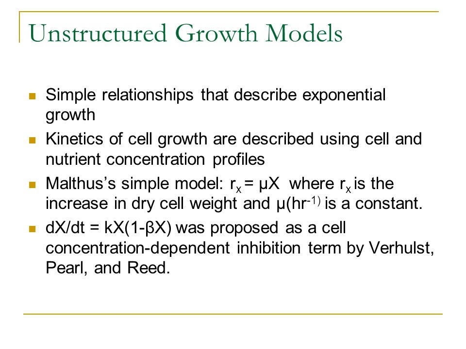 Unstructured Growth Models Simple relationships that describe exponential growth Kinetics of cell growth are described using cell and nutrient concent