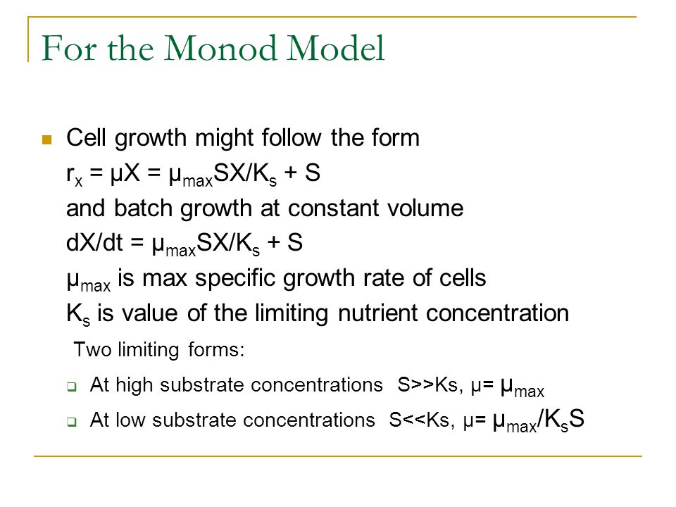For the Monod Model Cell growth might follow the form r x = µX = µ max SX/K s + S and batch growth at constant volume dX/dt = µ max SX/K s + S µ max i