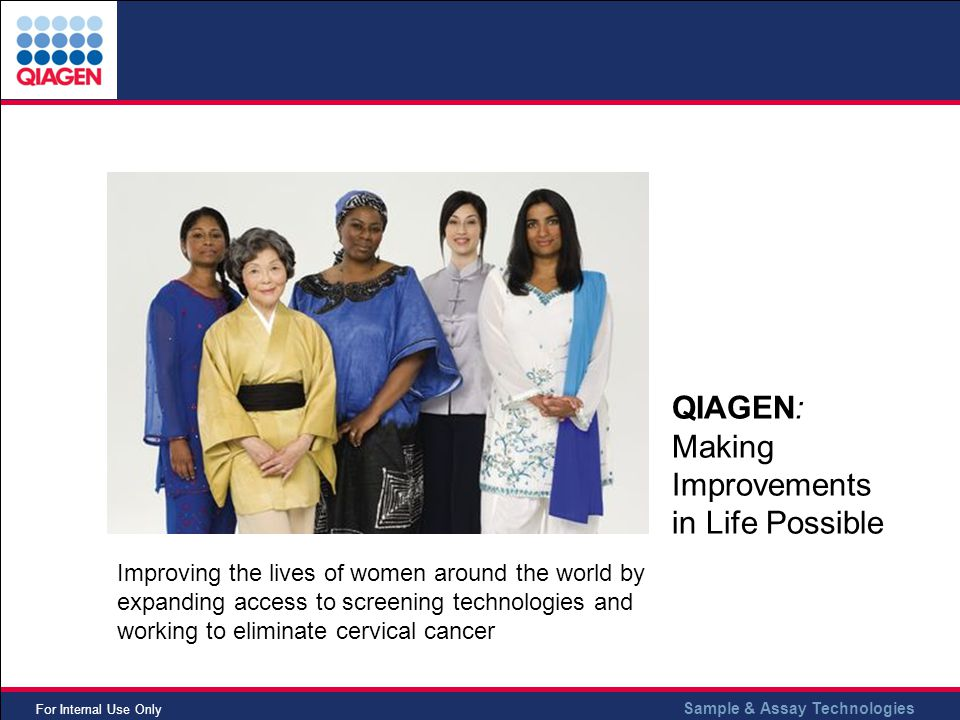 Sample & Assay Technologies For Internal Use Only QIAGEN: Making Improvements in Life Possible Improving the lives of women around the world by expanding access to screening technologies and working to eliminate cervical cancer