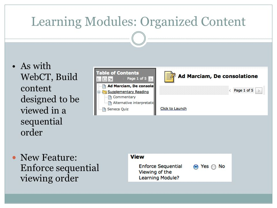 Learning Modules: Organized Content New Feature: Enforce sequential viewing order As with WebCT, Build content designed to be viewed in a sequential order