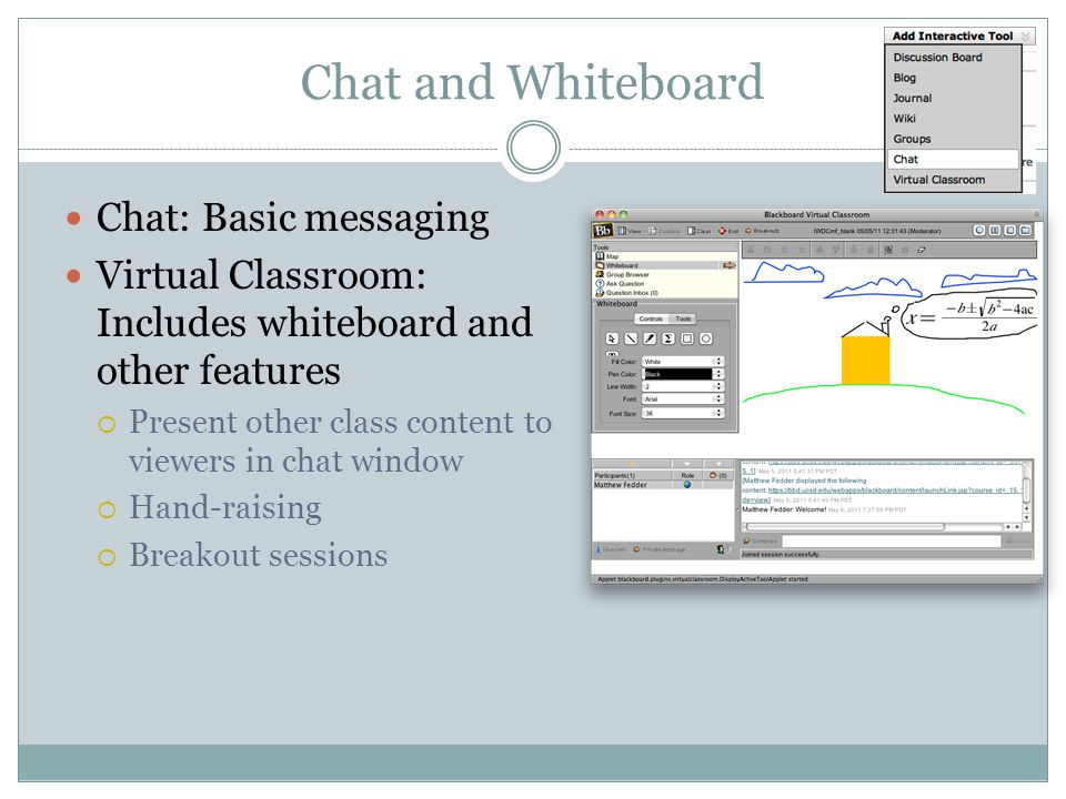 Chat and Whiteboard Chat: Basic messaging Virtual Classroom: Includes whiteboard and other features Present other class content to viewers in chat window Hand-raising Breakout sessions