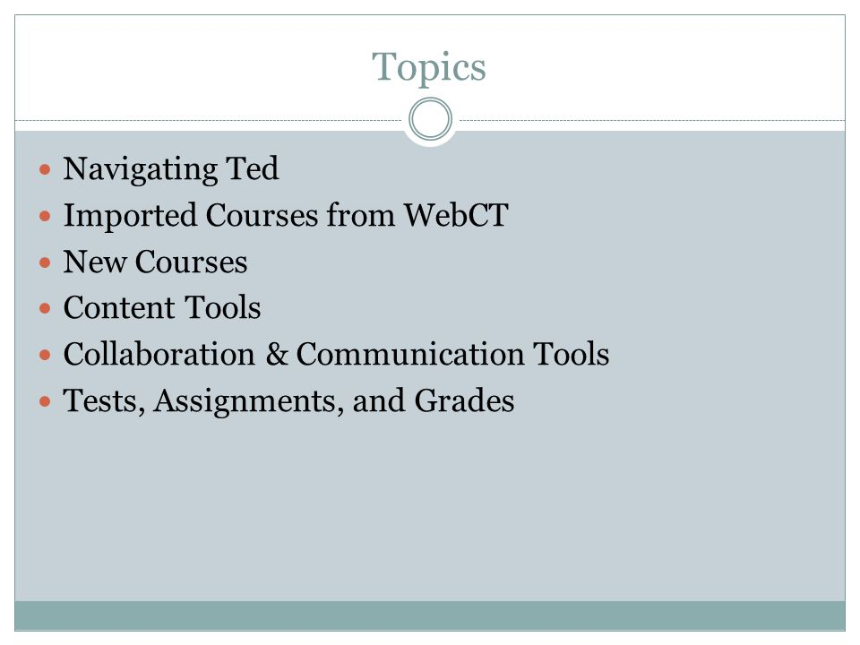 Topics Navigating Ted Imported Courses from WebCT New Courses Content Tools Collaboration & Communication Tools Tests, Assignments, and Grades