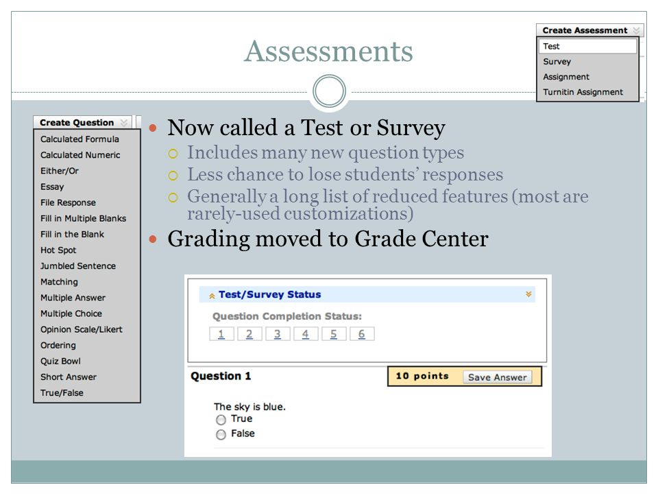 Assessments Now called a Test or Survey Includes many new question types Less chance to lose students responses Generally a long list of reduced features (most are rarely-used customizations) Grading moved to Grade Center