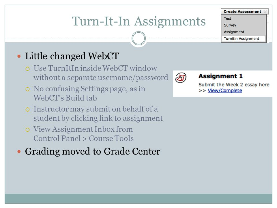 Turn-It-In Assignments Little changed WebCT Use TurnItIn inside WebCT window without a separate username/password No confusing Settings page, as in WebCTs Build tab Instructor may submit on behalf of a student by clicking link to assignment View Assignment Inbox from Control Panel > Course Tools Grading moved to Grade Center