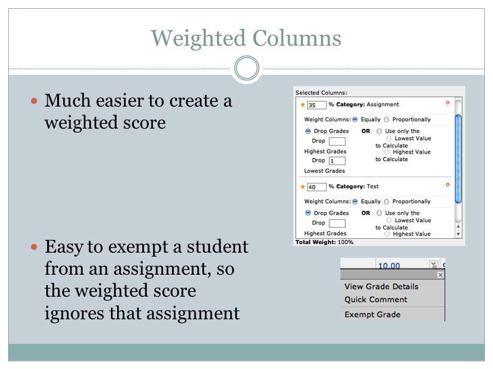 Weighted Columns Much easier to create a weighted score Easy to exempt a student from an assignment, so the weighted score ignores that assignment