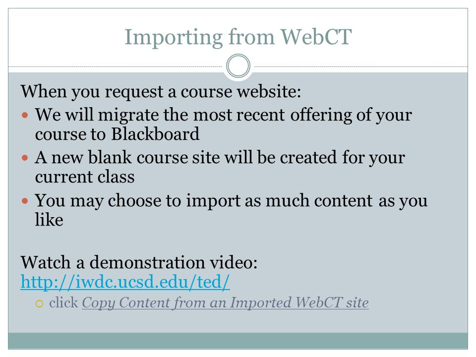 Importing from WebCT When you request a course website: We will migrate the most recent offering of your course to Blackboard A new blank course site will be created for your current class You may choose to import as much content as you like Watch a demonstration video: http://iwdc.ucsd.edu/ted/ http://iwdc.ucsd.edu/ted/ click Copy Content from an Imported WebCT site