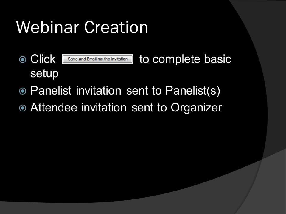 Webinar Creation Click to complete basic setup Panelist invitation sent to Panelist(s) Attendee invitation sent to Organizer