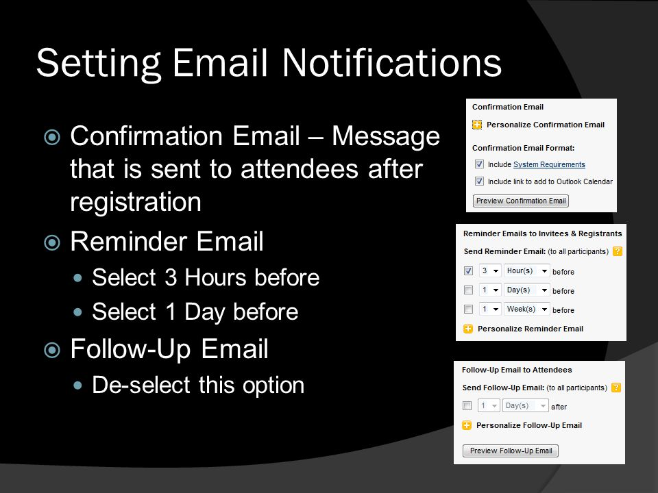 Setting Email Notifications Confirmation Email – Message that is sent to attendees after registration Reminder Email Select 3 Hours before Select 1 Da