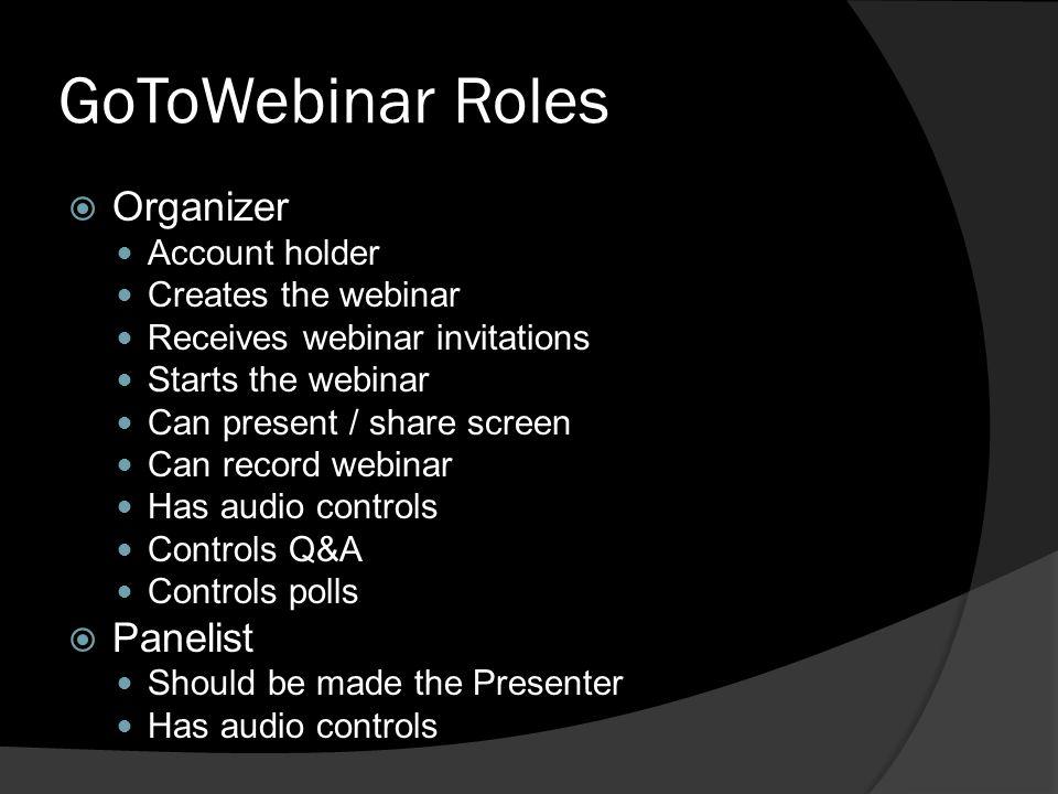 GoToWebinar Roles Organizer Account holder Creates the webinar Receives webinar invitations Starts the webinar Can present / share screen Can record w