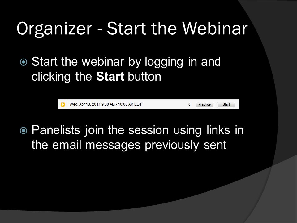 Organizer - Start the Webinar Start the webinar by logging in and clicking the Start button Panelists join the session using links in the email messag