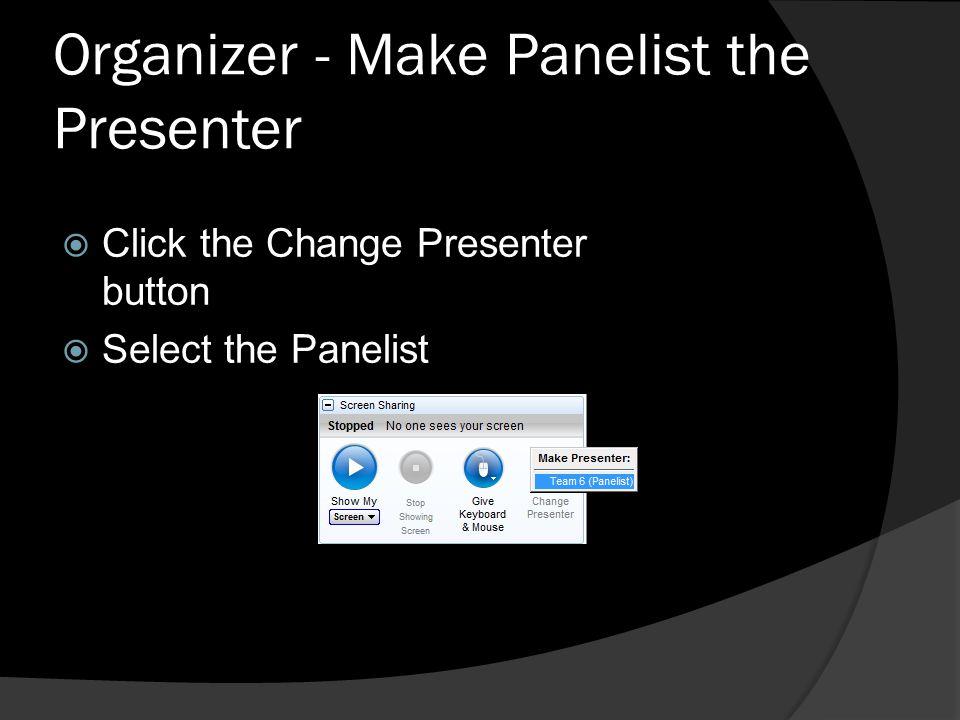 Organizer - Make Panelist the Presenter Click the Change Presenter button Select the Panelist