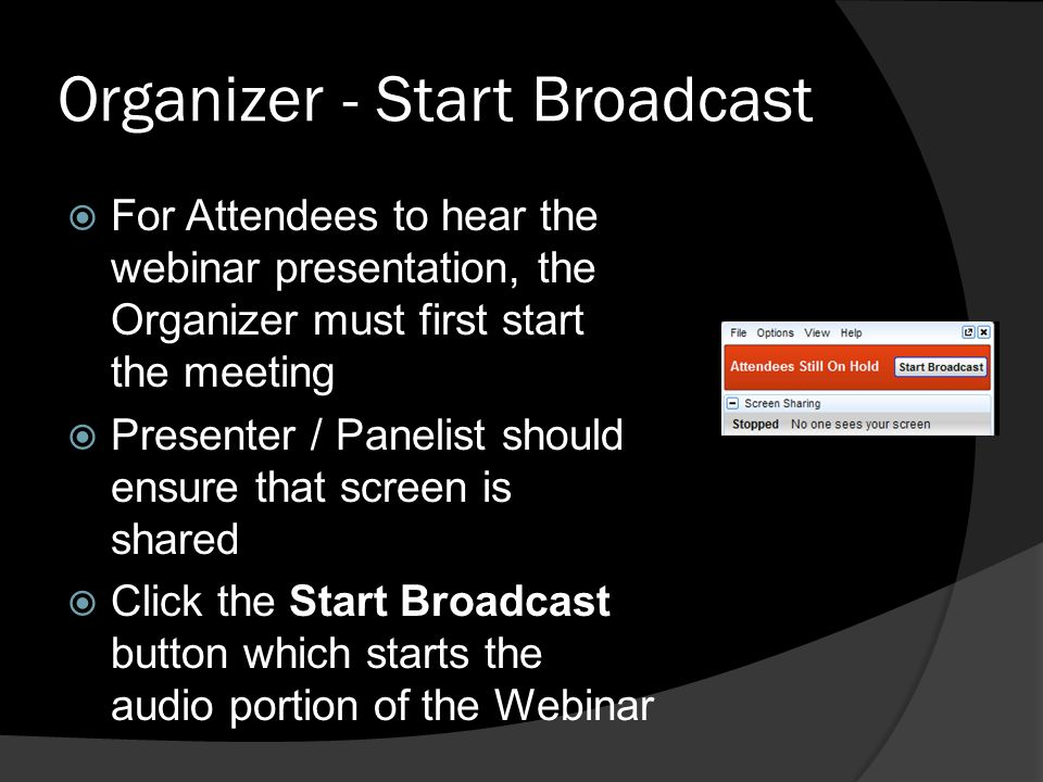 Organizer - Start Broadcast For Attendees to hear the webinar presentation, the Organizer must first start the meeting Presenter / Panelist should ens