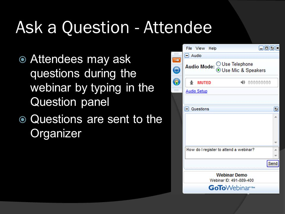 Ask a Question - Attendee Attendees may ask questions during the webinar by typing in the Question panel Questions are sent to the Organizer