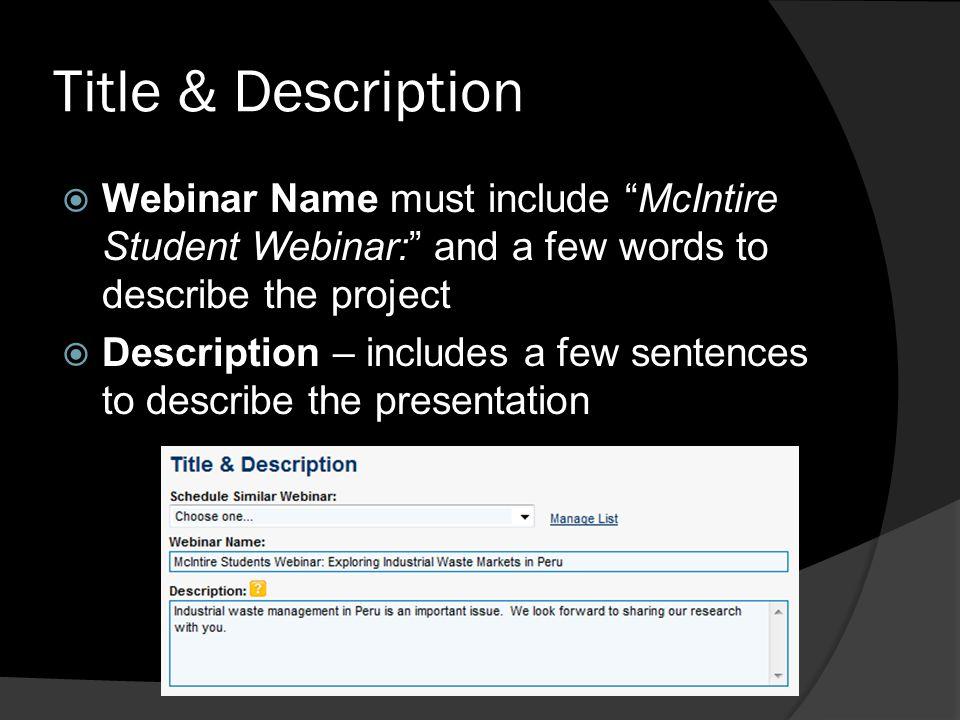 Title & Description Webinar Name must include McIntire Student Webinar: and a few words to describe the project Description – includes a few sentences