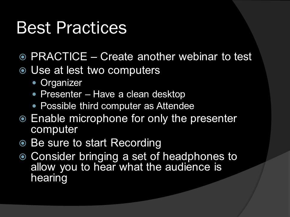 Best Practices PRACTICE – Create another webinar to test Use at lest two computers Organizer Presenter – Have a clean desktop Possible third computer