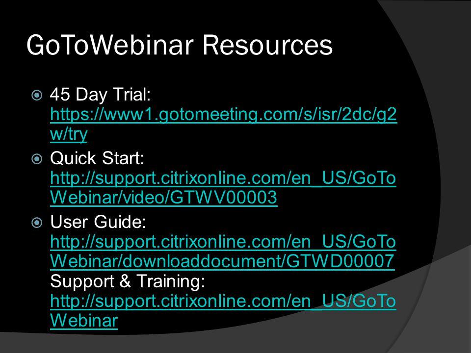 GoToWebinar Resources 45 Day Trial: https://www1.gotomeeting.com/s/isr/2dc/g2 w/try https://www1.gotomeeting.com/s/isr/2dc/g2 w/try Quick Start: http: