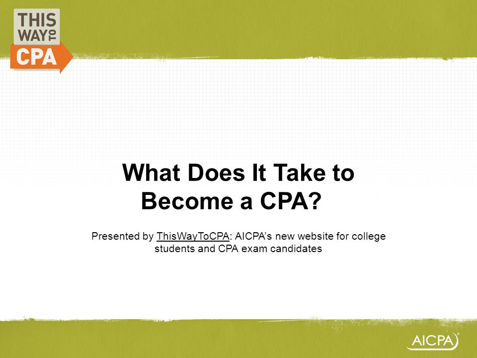 What Does It Take to Become a CPA?? Presented by ThisWayToCPA: AICPAs new website for college students and CPA exam candidates