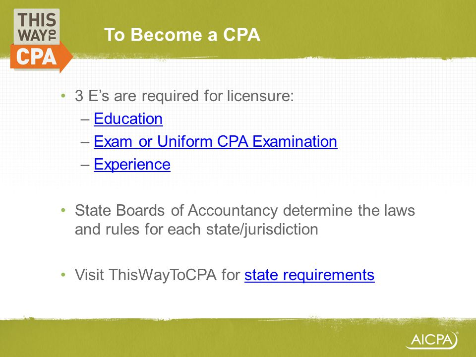 To Become a CPA 3 Es are required for licensure: –EducationEducation –Exam or Uniform CPA ExaminationExam or Uniform CPA Examination –ExperienceExperi