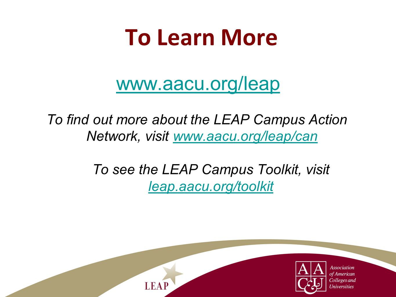 To Learn More www.aacu.org/leap To find out more about the LEAP Campus Action Network, visit www.aacu.org/leap/canwww.aacu.org/leap/can To see the LEAP Campus Toolkit, visit leap.aacu.org/toolkit
