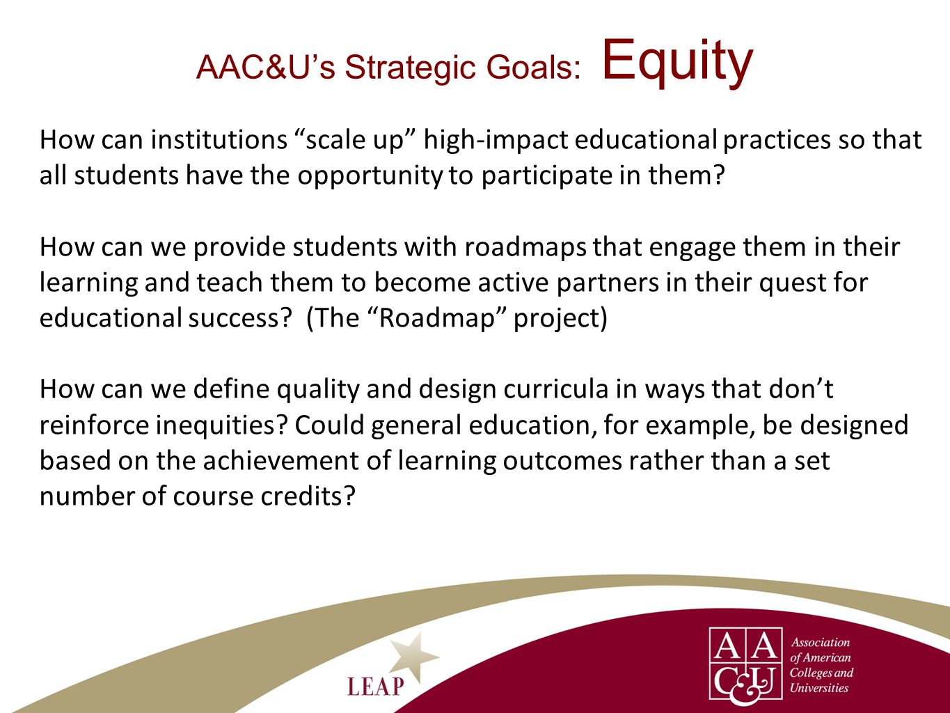 AAC&Us Strategic Goals: Equity How can institutions scale up high-impact educational practices so that all students have the opportunity to participate in them.