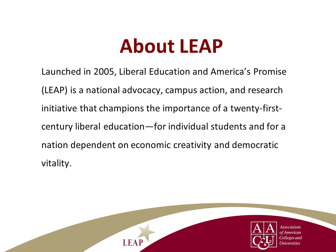 About LEAP Launched in 2005, Liberal Education and Americas Promise (LEAP) is a national advocacy, campus action, and research initiative that champions the importance of a twenty-first- century liberal educationfor individual students and for a nation dependent on economic creativity and democratic vitality.