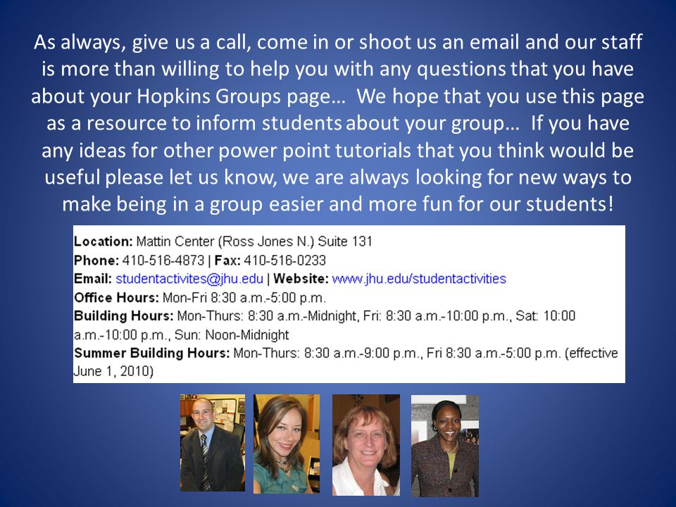 As always, give us a call, come in or shoot us an email and our staff is more than willing to help you with any questions that you have about your Hopkins Groups page… We hope that you use this page as a resource to inform students about your group… If you have any ideas for other power point tutorials that you think would be useful please let us know, we are always looking for new ways to make being in a group easier and more fun for our students!
