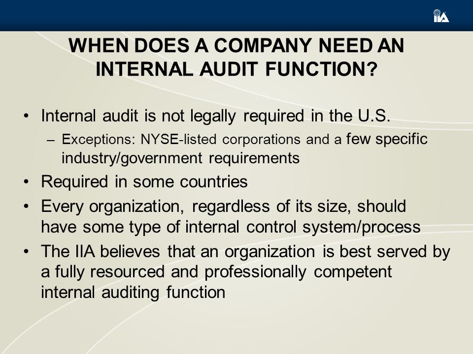 WHEN DOES A COMPANY NEED AN INTERNAL AUDIT FUNCTION? Internal audit is not legally required in the U.S. –Exceptions: NYSE-listed corporations and a fe