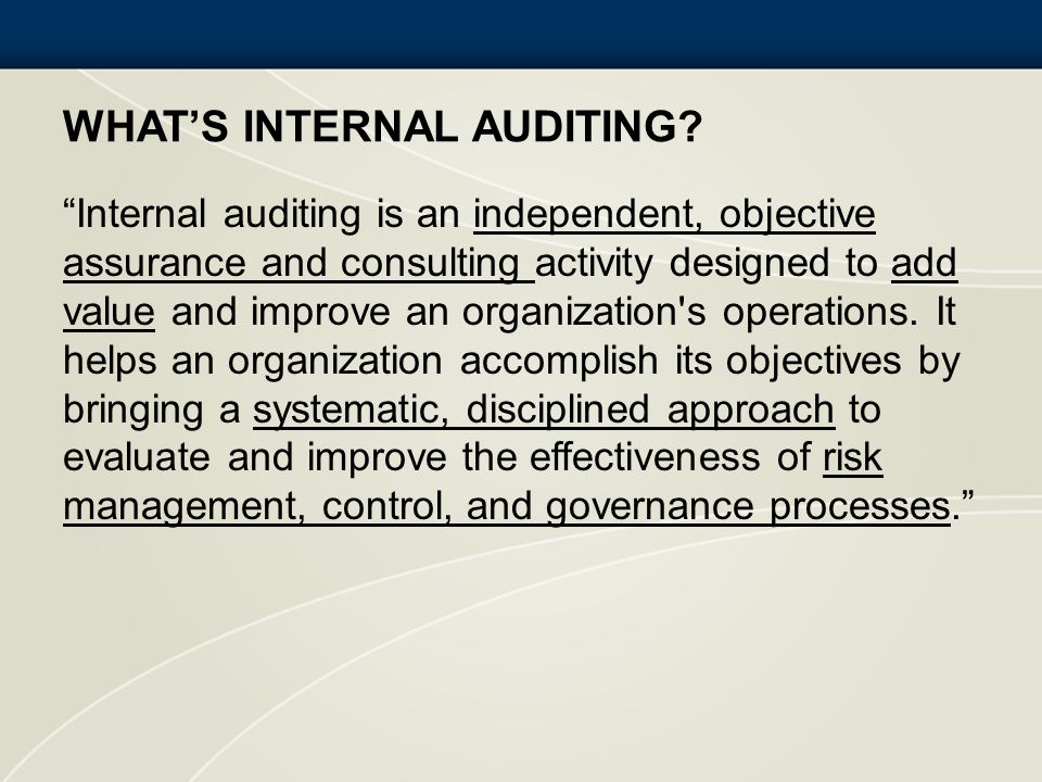 WHATS INTERNAL AUDITING? Internal auditing is an independent, objective assurance and consulting activity designed to add value and improve an organiz
