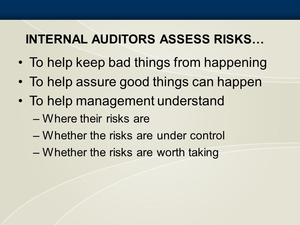 INTERNAL AUDITORS ASSESS RISKS… To help keep bad things from happening To help assure good things can happen To help management understand –Where thei