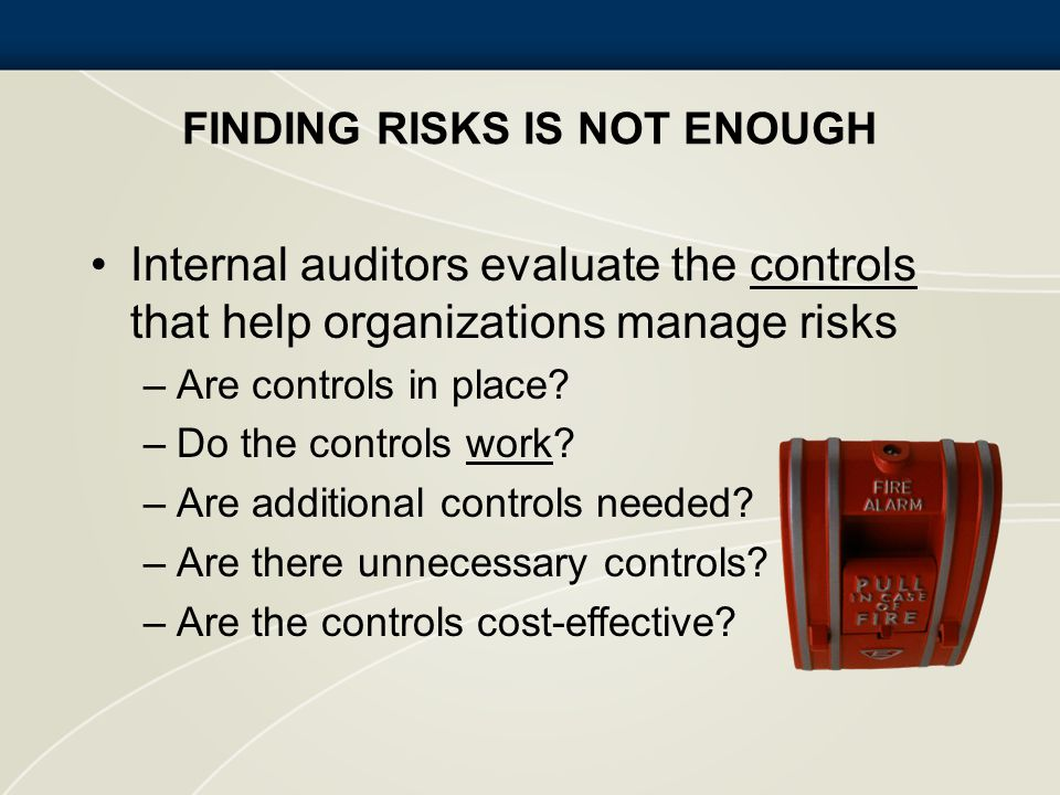 FINDING RISKS IS NOT ENOUGH Internal auditors evaluate the controls that help organizations manage risks –Are controls in place? –Do the controls work
