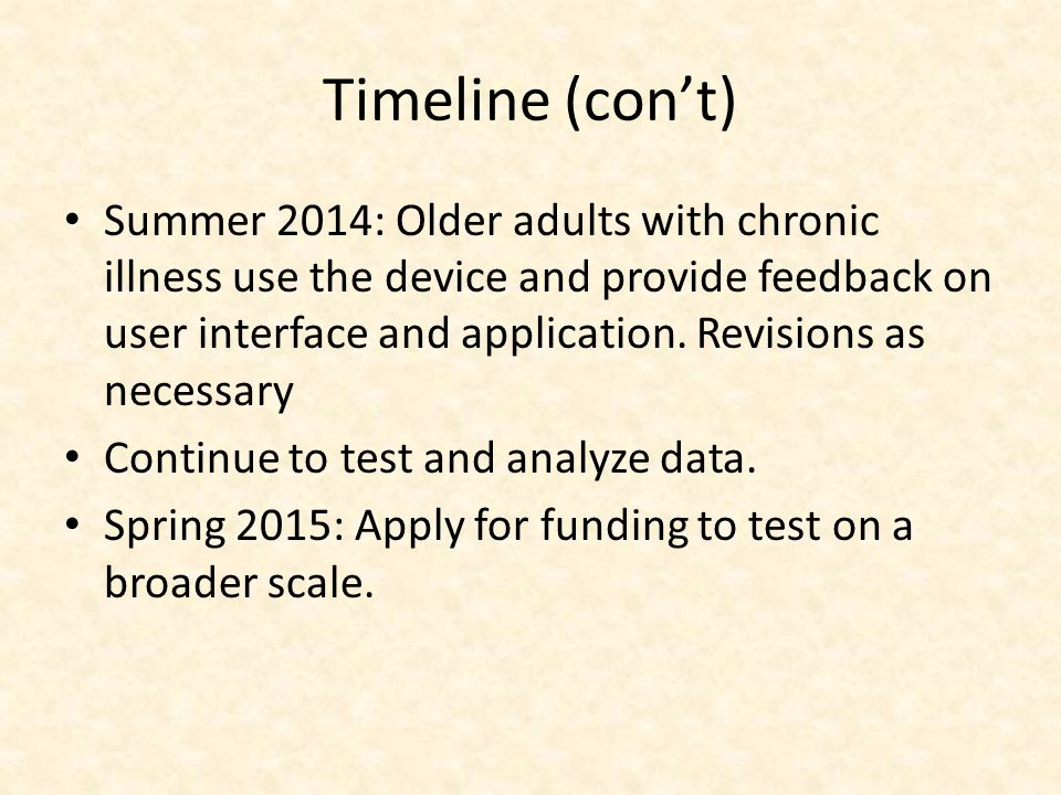 Timeline (cont) Summer 2014: Older adults with chronic illness use the device and provide feedback on user interface and application. Revisions as nec