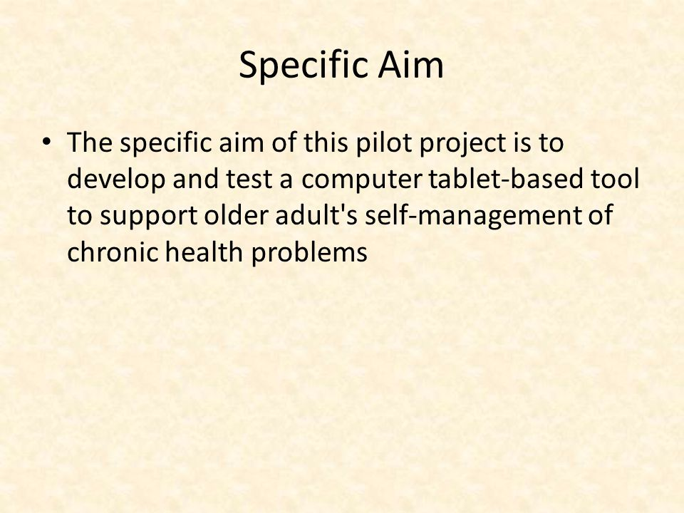 Specific Aim The specific aim of this pilot project is to develop and test a computer tablet-based tool to support older adult s self-management of chronic health problems