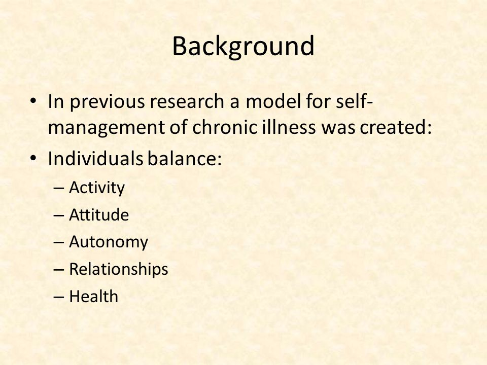 Background In previous research a model for self- management of chronic illness was created: Individuals balance: – Activity – Attitude – Autonomy – Relationships – Health