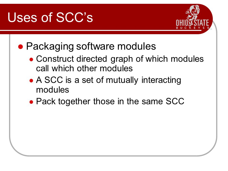 Uses of SCCs Packaging software modules Construct directed graph of which modules call which other modules A SCC is a set of mutually interacting modules Pack together those in the same SCC