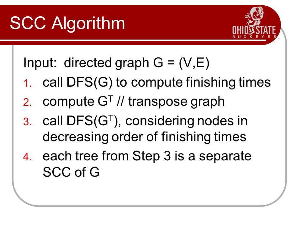 SCC Algorithm Input: directed graph G = (V,E) 1. call DFS(G) to compute finishing times 2. compute G T // transpose graph 3. call DFS(G T ), consideri