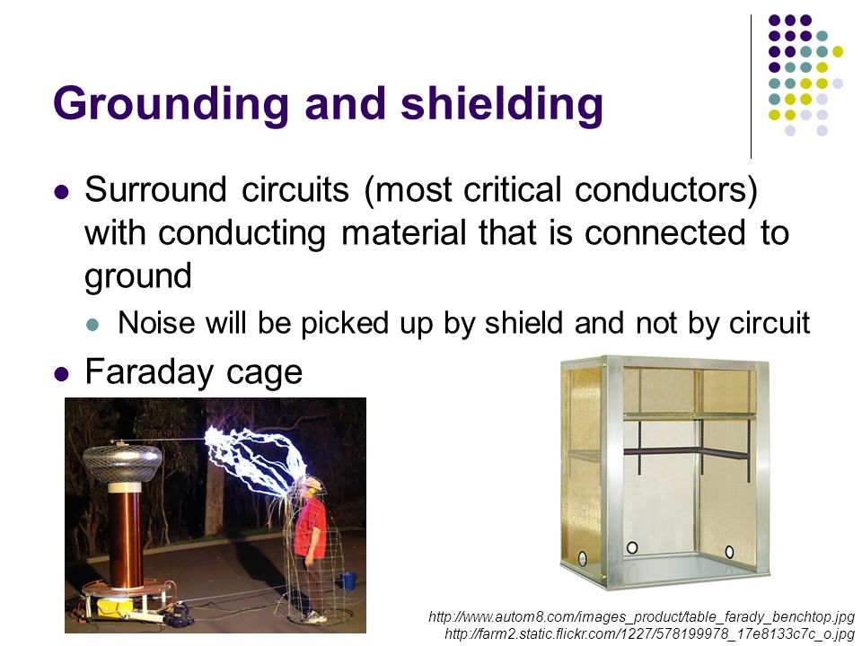 Grounding and shielding Surround circuits (most critical conductors) with conducting material that is connected to ground Noise will be picked up by shield and not by circuit Faraday cage http://www.autom8.com/images_product/table_farady_benchtop.jpg http://farm2.static.flickr.com/1227/578199978_17e8133c7c_o.jpg