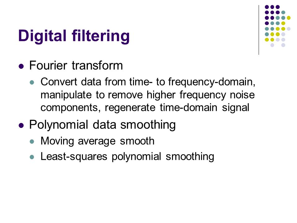 Digital filtering Fourier transform Convert data from time- to frequency-domain, manipulate to remove higher frequency noise components, regenerate time-domain signal Polynomial data smoothing Moving average smooth Least-squares polynomial smoothing