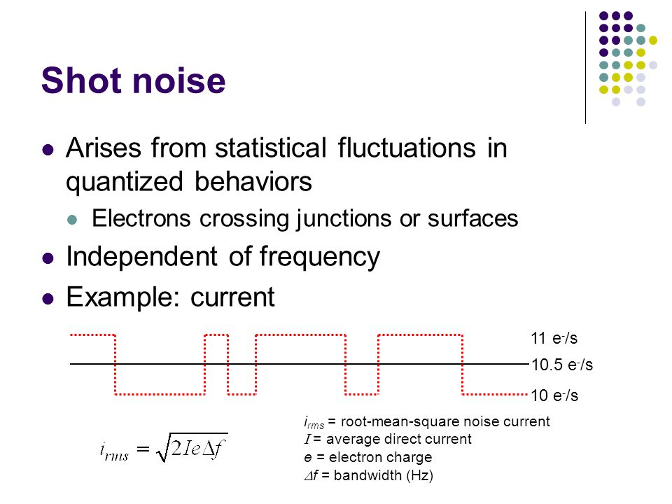 Shot noise Arises from statistical fluctuations in quantized behaviors Electrons crossing junctions or surfaces Independent of frequency Example: current 10.5 e - /s 10 e - /s 11 e - /s i rms = root-mean-square noise current = average direct current e = electron charge f = bandwidth (Hz)