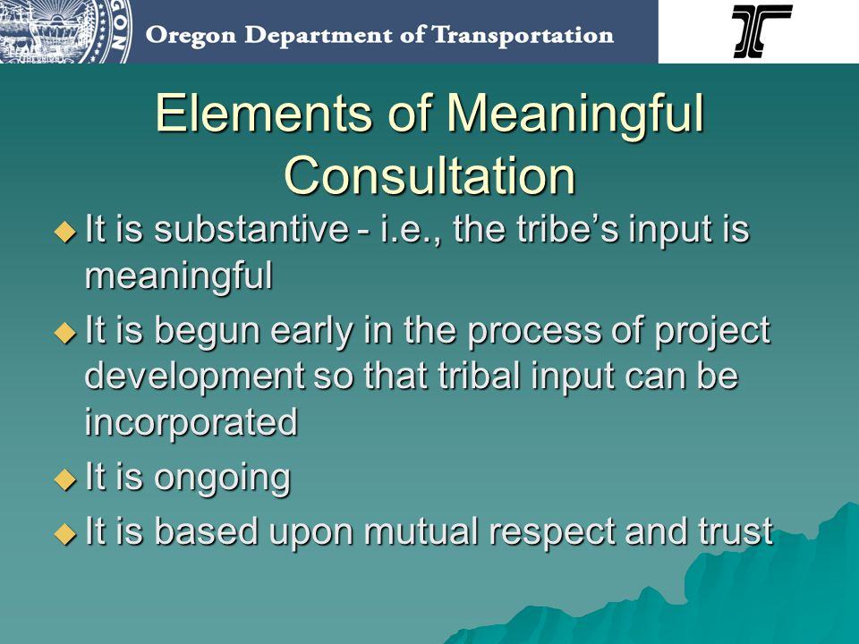 Elements of Meaningful Consultation It is substantive - i.e., the tribes input is meaningful It is substantive - i.e., the tribes input is meaningful It is begun early in the process of project development so that tribal input can be incorporated It is begun early in the process of project development so that tribal input can be incorporated It is ongoing It is ongoing It is based upon mutual respect and trust It is based upon mutual respect and trust