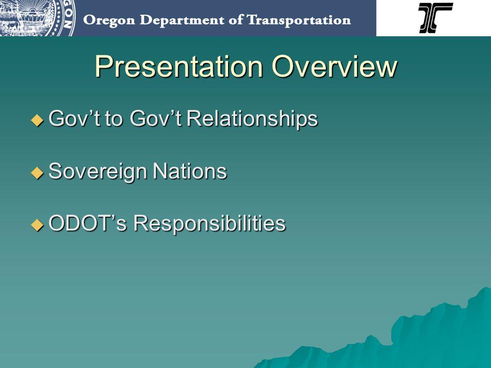 Presentation Overview Govt to Govt Relationships Govt to Govt Relationships Sovereign Nations Sovereign Nations ODOTs Responsibilities ODOTs Responsibilities