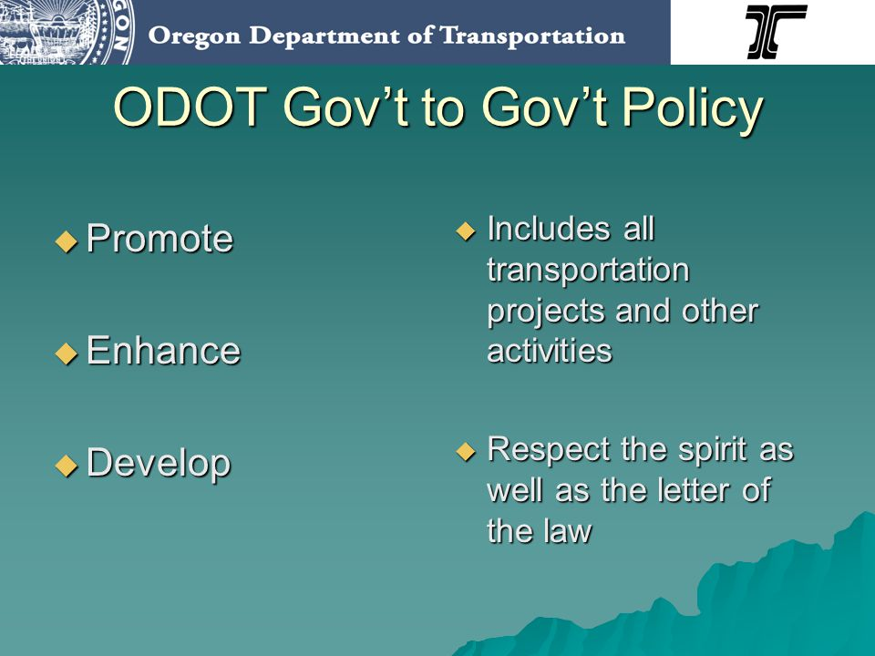 ODOT Govt to Govt Policy Promote Promote Enhance Enhance Develop Develop Includes all transportation projects and other activities Includes all transportation projects and other activities Respect the spirit as well as the letter of the law Respect the spirit as well as the letter of the law