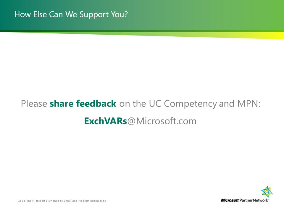 How Else Can We Support You? Please share feedback on the UC Competency and MPN: ExchVARs@Microsoft.com Selling Microsoft Exchange to Small and Medium