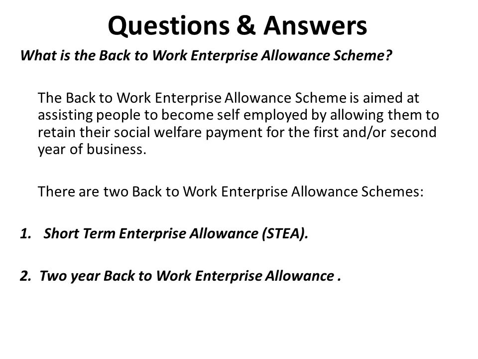 Questions & Answers What is the Back to Work Enterprise Allowance Scheme? The Back to Work Enterprise Allowance Scheme is aimed at assisting people to