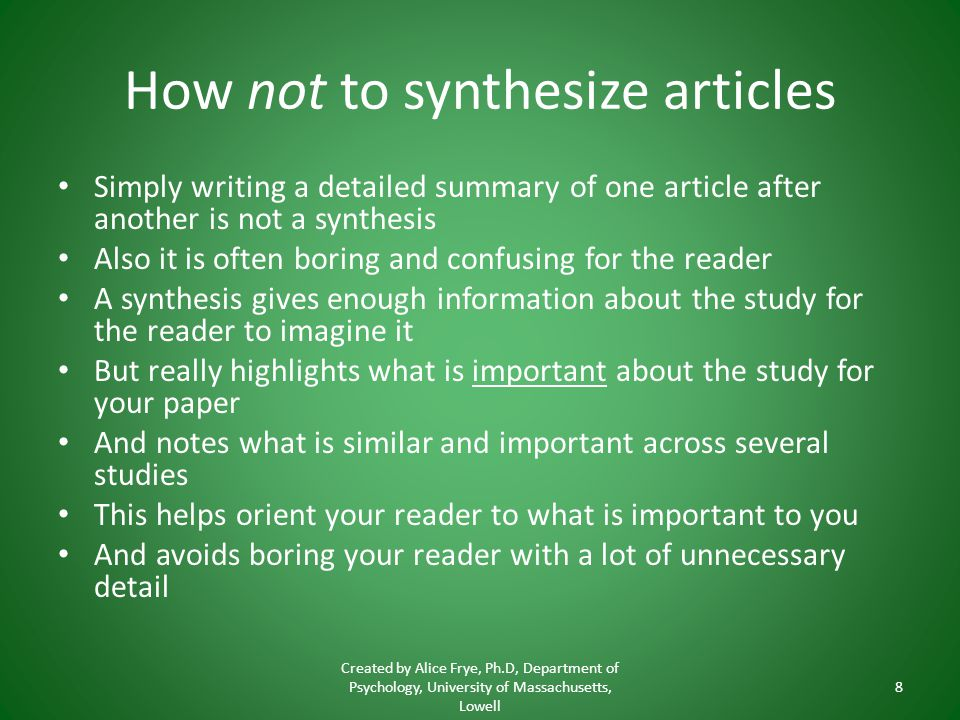 How not to synthesize articles Simply writing a detailed summary of one article after another is not a synthesis Also it is often boring and confusing