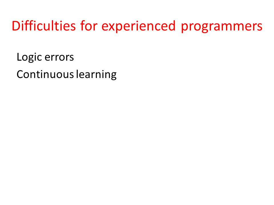 Difficulties for experienced programmers Logic errors Continuous learning