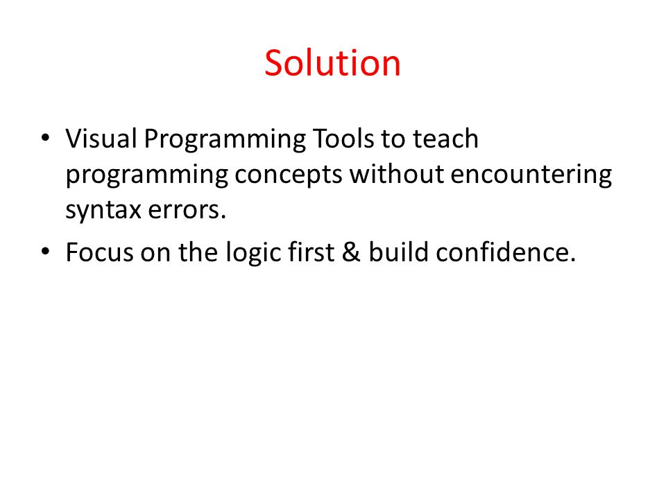 Solution Visual Programming Tools to teach programming concepts without encountering syntax errors.