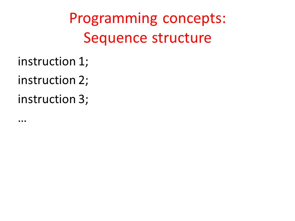 Programming concepts: Sequence structure instruction 1; instruction 2; instruction 3; …